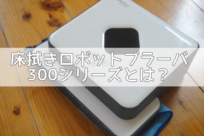 床拭きロボットブラーバ300シリーズとは?