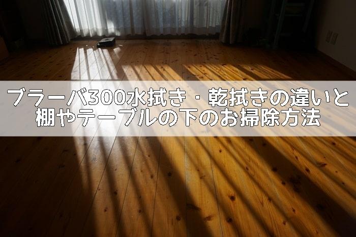 ブラーバ300の水拭き・乾拭きの違いとテーブルや棚の下のお掃除
