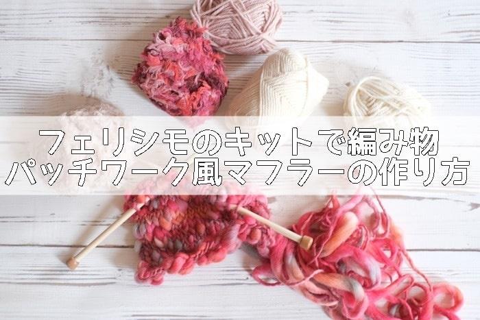フェリシモのキットで編み物パッチワーク風マフラーの作り方